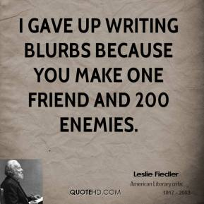 I gave up writing blurbs because you make one friend and 200 enemies.