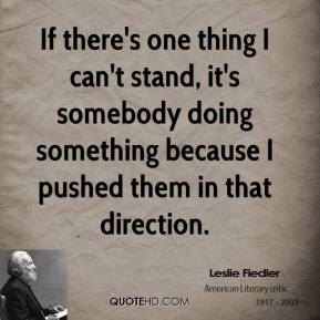 If there's one thing I can't stand, it's somebody doing something because I pushed them in that direction.
