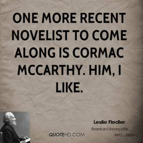 Leslie Fiedler - One more recent novelist to come along is Cormac McCarthy. Him, I like.