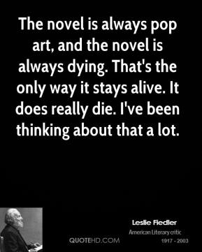 Leslie Fiedler - The novel is always pop art, and the novel is always dying. That's the only way it stays alive. It does really die. I've been thinking about that a lot.