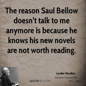 Leslie Fiedler - The reason Saul Bellow doesn't talk to me anymore is because he knows his new novels are not worth reading.
