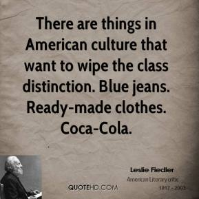 Leslie Fiedler - There are things in American culture that want to wipe the class distinction. Blue jeans. Ready-made clothes. Coca-Cola.