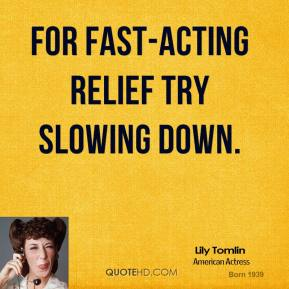 Lily Tomlin - For fast-acting relief try slowing down.