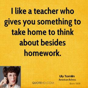 I like a teacher who gives you something to take home to think about besides homework.