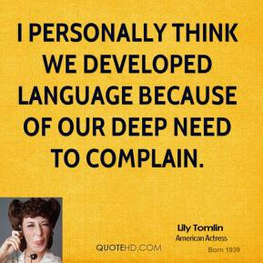 I personally think we developed language because of our deep need to complain.