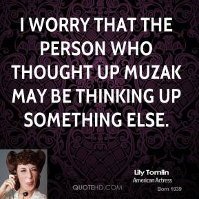 I worry that the person who thought up Muzak may be thinking up something else.