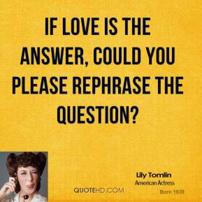 If love is the answer, could you please rephrase the question?