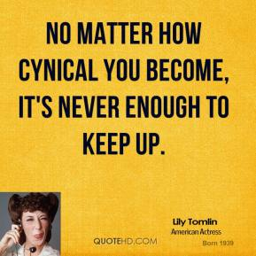 No matter how cynical you become, it's never enough to keep up.