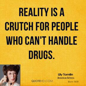Reality is a crutch for people who can't handle drugs.