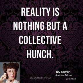 Reality is nothing but a collective hunch.