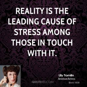 Reality is the leading cause of stress among those in touch with it.