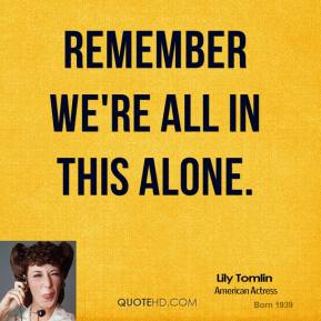 Lily Tomlin - Remember we're all in this alone.