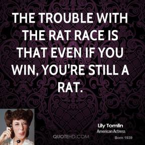 The trouble with the rat race is that even if you win, you're still a rat.
