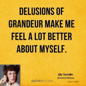 Delusions of grandeur make me feel a lot better about myself.