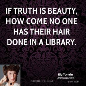 Lily Tomlin  - If truth is beauty, how come no one has their hair done in a library.