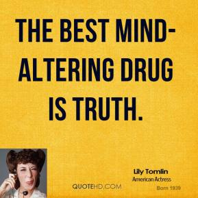 Lily Tomlin  - The best mind-altering drug is truth.