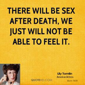 Lily Tomlin  - There will be sex after death, we just will not be able to feel it.