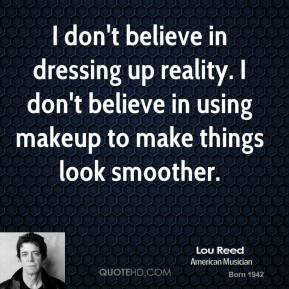Lou Reed - I don't believe in dressing up reality. I don't believe in using makeup to make things look smoother.