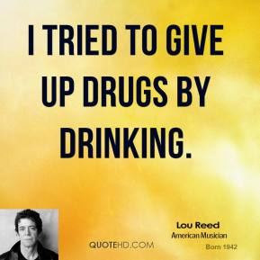 Lou Reed - I tried to give up drugs by drinking.