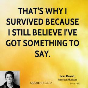 Lou Reed - That's why I survived because I still believe I've got something to say.