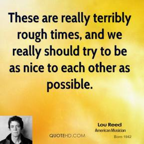 Lou Reed - These are really terribly rough times, and we really should try to be as nice to each other as possible.