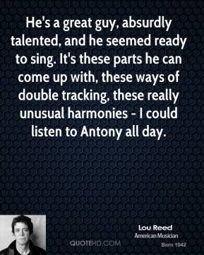 Lou Reed  - He's a great guy, absurdly talented, and he seemed ready to sing. It's these parts he can come up with, these ways of double tracking, these really unusual harmonies - I could listen to Antony all day.