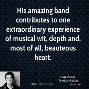 Lou Reed  - His amazing band contributes to one extraordinary experience of musical wit, depth and, most of all, beauteous heart.