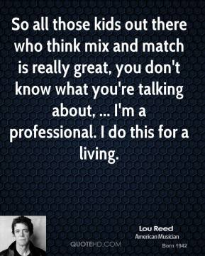 Lou Reed  - So all those kids out there who think mix and match is really great, you don't know what you're talking about, ... I'm a professional. I do this for a living.
