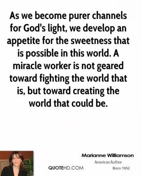 Marianne Williamson - As we become purer channels for God's light, we develop an appetite for the sweetness that is possible in this world. A miracle worker is not geared toward fighting the world that is, but toward creating the world that could be.