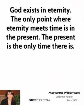 God exists in eternity. The only point where eternity meets time is in the present. The present is the only time there is.