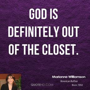 Marianne Williamson - God is definitely out of the closet.