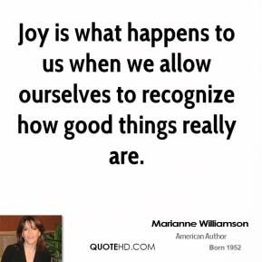 Marianne Williamson - Joy is what happens to us when we allow ourselves to recognize how good things really are.