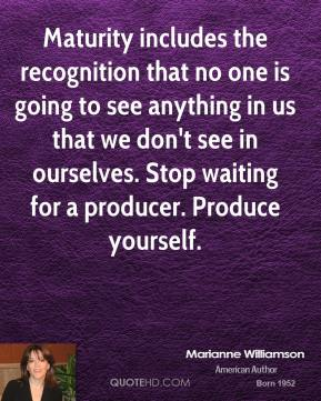 Marianne Williamson - Maturity includes the recognition that no one is going to see anything in us that we don't see in ourselves. Stop waiting for a producer. Produce yourself.