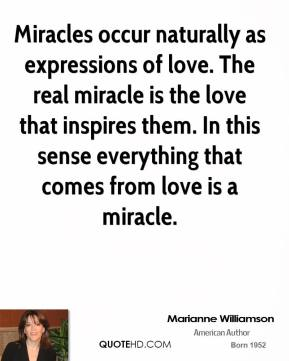 Marianne Williamson - Miracles occur naturally as expressions of love. The real miracle is the love that inspires them. In this sense everything that comes from love is a miracle.