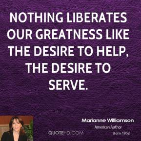 Marianne Williamson - Nothing liberates our greatness like the desire to help, the desire to serve.
