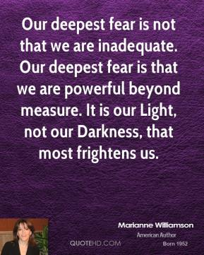 Marianne Williamson - Our deepest fear is not that we are inadequate. Our deepest fear is that we are powerful beyond measure. It is our Light, not our Darkness, that most frightens us.