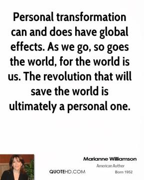 Marianne Williamson - Personal transformation can and does have global effects. As we go, so goes the world, for the world is us. The revolution that will save the world is ultimately a personal one.