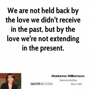 Marianne Williamson - We are not held back by the love we didn't receive in the past, but by the love we're not extending in the present.