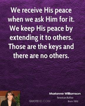 Marianne Williamson - We receive His peace when we ask Him for it. We keep His peace by extending it to others. Those are the keys and there are no others.