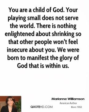 Marianne Williamson - You are a child of God. Your playing small does not serve the world. There is nothing enlightened about shrinking so that other people won't feel insecure about you. We were born to manifest the glory of God that is within us.