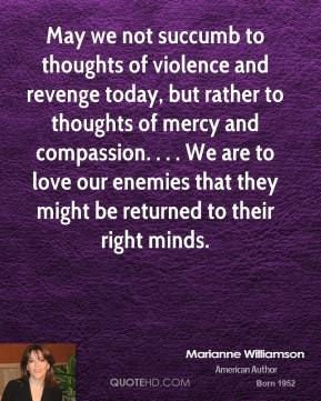 May we not succumb to thoughts of violence and revenge today, but rather to thoughts of mercy and compassion. . . . We are to love our enemies that they might be returned to their right minds.