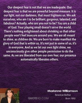 Marianne Williamson  - Our deepest fear is not that we are inadequate. Our deepest fear is that we are powerful beyond measure. It is our light, not our darkness, that most frightens us. We ask ourselves, who am I to be brilliant, gorgeous, talented, and fabulous? Actually, who are you not to be? You are a child of God. Your playing small doesn't serve the world. There's nothing enlightened about shrinking so that other people won't feel insecure around you. We are all meant to shine, as children do. We are born to make manifest the glory of God that is within us. It's not just in some of us, it's in everyone. And as we let our own light shine, we unconsciously give other people permission to do the same. As we are liberated from our own fear, our presence automatically liberates others.
