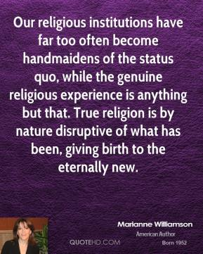 Our religious institutions have far too often become handmaidens of the status quo, while the genuine religious experience is anything but that. True religion is by nature disruptive of what has been, giving birth to the eternally new.