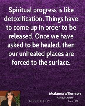 Marianne Williamson  - Spiritual progress is like detoxification. Things have to come up in order to be released. Once we have asked to be healed, then our unhealed places are forced to the surface.