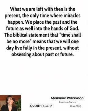 "What we are left with then is the present, the only time where miracles happen. We place the past and the future as well into the hands of God. The biblical statement that ""time shall be no more"" means that we will one day live fully in the present, without obsessing about past or future."