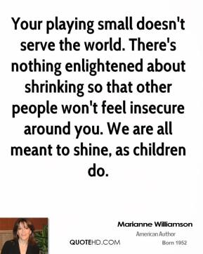 Your playing small doesn't serve the world. There's nothing enlightened about shrinking so that other people won't feel insecure around you. We are all meant to shine, as children do.
