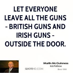 Martin McGuinness - Let everyone leave all the guns - British guns and Irish guns - outside the door.