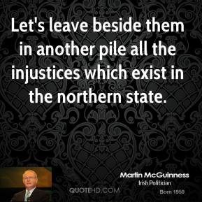 Martin McGuinness - Let's leave beside them in another pile all the injustices which exist in the northern state.