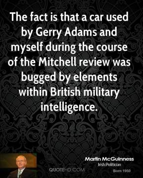Martin McGuinness - The fact is that a car used by Gerry Adams and myself during the course of the Mitchell review was bugged by elements within British military intelligence.