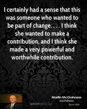 Martin McGuinness  - I certainly had a sense that this was someone who wanted to be part of change. . . . I think she wanted to make a contribution, and I think she made a very powerful and worthwhile contribution.